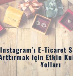 Instagram'ı E-ticaret Satışlarına Arttırmak İçin Etkin Kullanmanın Yolları